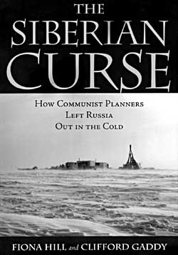 """The Siberian Curse: How Communist Planners Left Russia Out in the Cold"" - By Fiona Hill and Clifford Gaddy Brookings, Institution Press Washington DC, 2003"